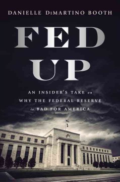 Fed Up : An Insider's Take on Why the Federal Reserve Is Bad for America