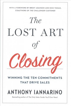 The lost art of closing : winning the ten commitments that drive sales / Anthony Iannarino.