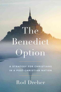 The Benedict option : a strategy for Christians in a post-Christian nation / Rod Dreher.