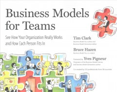Business models for teams : see how your organization really works and how each person fits in / by Tim Clark and Bruce Hazen, in collaboration with 225 contributors from 39 countries ; designed by Keiko Onodera. - by Tim Clark and Bruce Hazen, in collaboration with 225 contributors from 39 countries ; designed by Keiko Onodera.