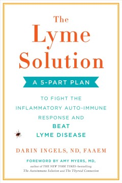 Lyme Solution : A 5-part Plan to Fight the Inflammatory Auto-immune Response and Beat Lyme Disease
