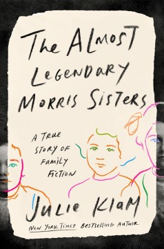 Almost Legendary Morris Sisters : A True Story of Family Fiction