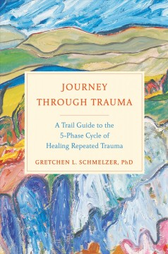 Journey Through Trauma : A Trail Guide to the Five-Phase Cycle of Healing Repeated Trauma