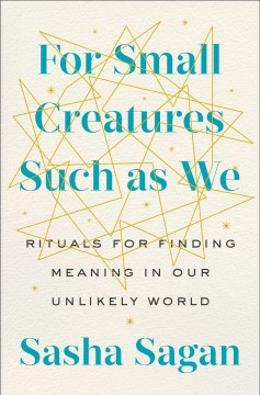 For Small Creatures Such As We : Rituals for Finding Meaning in Our Unlikely World