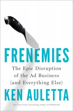 Frenemies : The Epic Disruption of the Ad Business and Everything Else