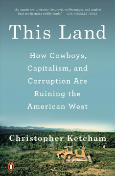 This land : how cowboys, capitalism, and corruption are ruining the American West / Christopher Ketcham.