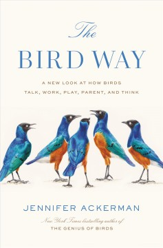 The bird way : a new look at how birds talk, work, play, parent, and think / Jennifer Ackerman. - Jennifer Ackerman.