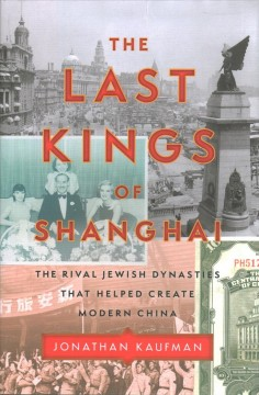 The last kings of Shanghai : the rival Jewish dynasties that helped create modern China / Jonathan Kaufman.
