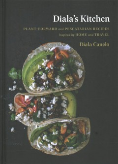 Diala's Kitchen : Plant-forward and Pescatarian Recipes Inspired by Home and Travel
