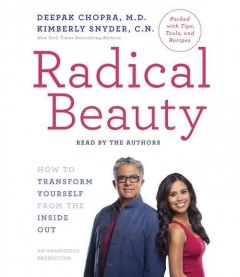 Radical beauty : how to transform yourself from the inside out / Deepak Chopra, M.D., Kimberly Snyder, C.N.