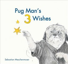 Pug Man's 3 wishes /  text and illustrations by Sebastian Meschenmoser ; translated by David Henry Wilson. - text and illustrations by Sebastian Meschenmoser ; translated by David Henry Wilson.