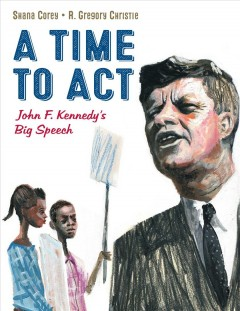 A time to act : John F. Kennedy's big speech / Shana Corey ; illustrated by R. Gregory Christie.