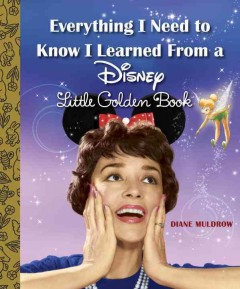 Everything I need to know I learned from a Disney Little Golden Book /  Diane Muldrow.