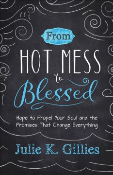 From Hot Mess to Blessed : Hope to Propel Your Soul and the Promises That Change Everything