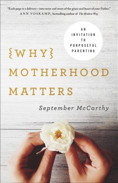 Why Motherhood Matters : An Invitation to Purposeful Parenting