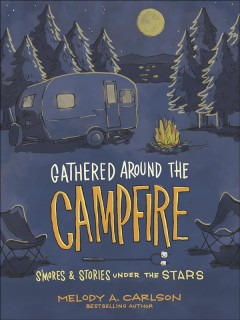 Gathered Around the Campfire : S'Mores and Stories Under the Stars