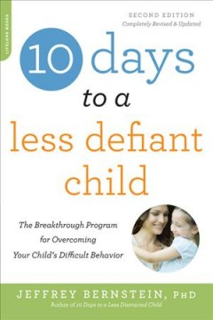 10 days to a less defiant child : the breakthrough program for overcoming your child's difficult behavior / Jeffrey Bernstein, PhD.