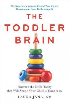 Toddler Brain : Nurture the Skills Today That Will Shape Your Child's Tomorrow, The Surprising Science Behind Your Child's Development from Birth to Age 5