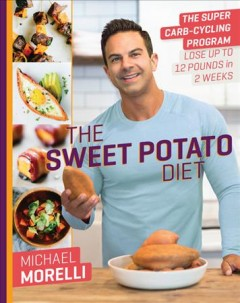 Sweet potato diet : the super carb-cycling program to lose up to 12 pounds in 2 weeks / Michael Moreelli.