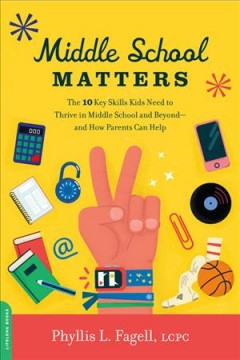 Middle School Matters : The 10 Key Skills Kids Need to Thrive in Middle School and Beyond--and How Parents Can Help