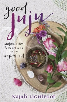 Good Juju : Mojos, Rites & Practices for the Magical Soul
