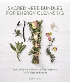 Sacred Herb Bundles for Energy Cleansing : Your Guide to a Powerful Healing Practice to Purify, Bless and Inspire