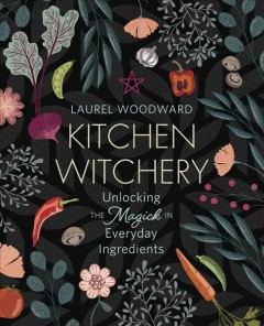 Kitchen Witchery : Unlocking the Magick in Everyday Ingredients
