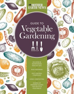 Mother Earth News Guide to Vegetable Gardening : Building and Maintaining Healthy Soil - Wise Watering - Pest Control Strategies - Home Composting - Dozens of Growing Guides for Fruits and Vegetables