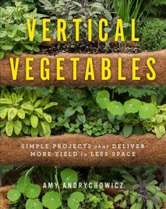 Vertical Vegetables : Simple Projects That Deliver More Yield in Less Space