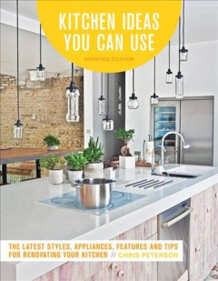 Kitchen Ideas You Can Use : The Latest Styles, Appliances, Features and Tips for Renovating Your Kitchen