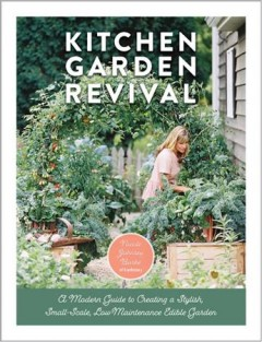 Kitchen garden revival : a modern guide to creating a stylish small-scale, low-maintenance edible garden / Nicole Johnsey Burke ; photography by Eric Kelley.
