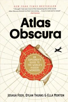 Atlas obscura : an explorer's guide to the world's hidden wonders / Joshua Foer, Dyland Thuras & Ella Morton.