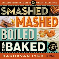 Smashed, Mashed, Boiled, and Baked--and Fried, Too! : A Celebration of Potatoes in 75 Irresistible Recipes