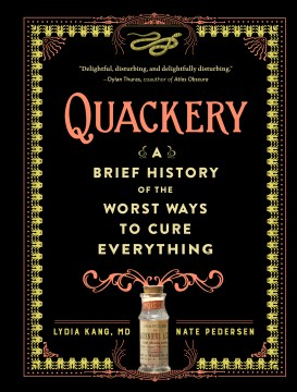Quackery : a brief history of the worst ways to cure everything / by Lydia Kang, MD, and Nate Pedersen.