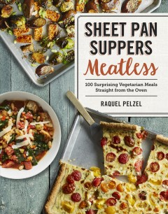 Sheet pan suppers meatless : 100 surprising vegeterian meals straight from the oven / Raquel Pelzel.