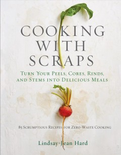 Cooking With Scraps : Turn Your Peels, Cores, Rinds, and Stems into Delicious Meals