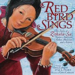 Red Bird Sings : The Story of Zitkala-Sa, Native American Author, Musician, and Activist