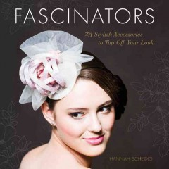 Fascinators : 25 stylish accessories to top off your look / Hannah Scheidig.