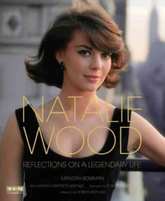 Natalie Wood : reflections on a legendary life / Manoah Bowman ; with Natasha Gregson Wagner ; foreword by Robert J. Wagner ; afterword by Robert Redford. - Manoah Bowman ; with Natasha Gregson Wagner ; foreword by Robert J. Wagner ; afterword by Robert Redford.