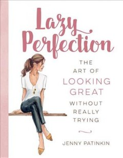 Lazy perfection : the art of looking great without really trying / Jenny Patinkin ; [illustrations by Inslee Fariss].