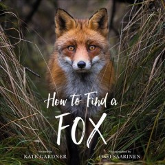 How to find a fox /  written by Kate Gardner ; photographs by Ossi Saarinen. - written by Kate Gardner ; photographs by Ossi Saarinen.