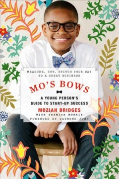 Mo's bows : a young person's guide to start-up success : measure, cut, stitch your way to a great business / by Moziah Bridges with Tramica Morris ; foreword by Daymond John. - by Moziah Bridges with Tramica Morris ; foreword by Daymond John.