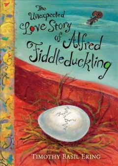 The unexpected love story of Alfred Fiddleduckling /  Timothy Basil Ering. - Timothy Basil Ering.