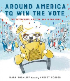 Around America to win the vote : two suffragists, a kitten, and 10,000 miles / Mara Rockliff ; illustrated by Hadley Hooper.