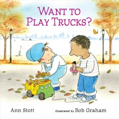 Want to play trucks? /  Ann Stott ; illustrated by Bob Graham. - Ann Stott ; illustrated by Bob Graham.