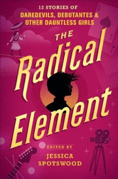 The radical element : 12 stories of daredevils, debutantes, and other dauntless girls / edited by Jessica Spotswood. - edited by Jessica Spotswood.