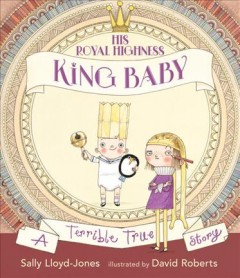 His Royal Highness, King Baby : a terrible true story / Sally Lloyd-Jones ; illustrated by David Roberts. - Sally Lloyd-Jones ; illustrated by David Roberts.