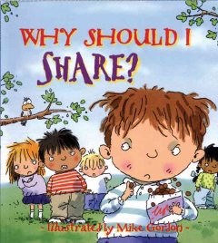 Why should I share? /  written by Claire Llewellyn ; illustrated by Mike Gordon. - written by Claire Llewellyn ; illustrated by Mike Gordon.
