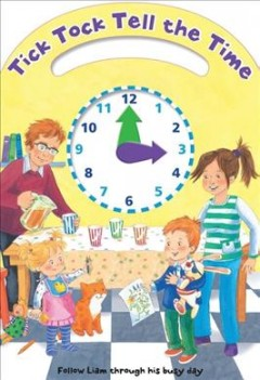 Tick Tock Tell the Time : Follow Liam Through His Busy Day