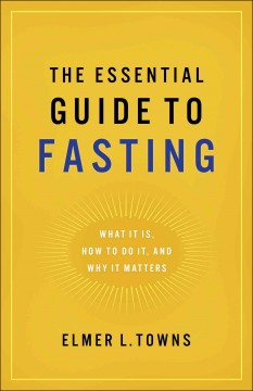 Essential guide to fasting : what it is, how to do it, and why it matters / Elmer L. Towns. - Elmer L. Towns.